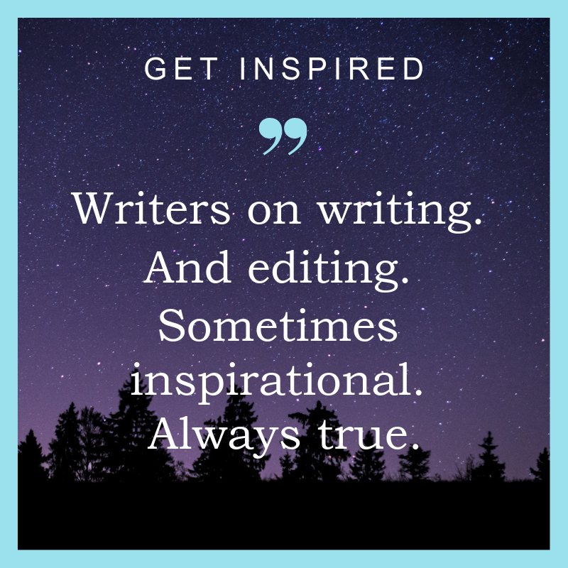 Get inspired. Writers on writing. And editing. Sometimes inspirational. Always true.